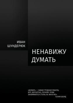 Ненавижу думать (Иван Шундерюк)