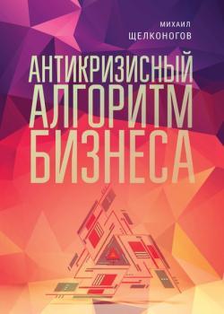 Антикризисный алгоритм бизнеса (Михаил Щелконогов)