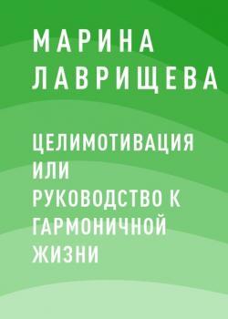 ЦелиМотивация или руководство к гармоничной жизни (Марина Петровна Лаврищева)