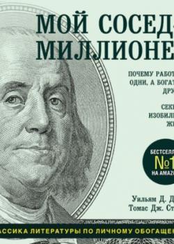 Аудиокнига Мой сосед – миллионер. Почему работают одни, а богатеют другие? Секреты изобильной жизни (Томас Дж. Стэнли)