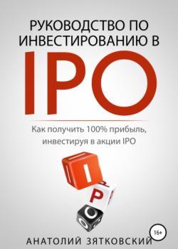 Руководство по Инвестированию в IPO (Анатолий Олегович Зятковский)