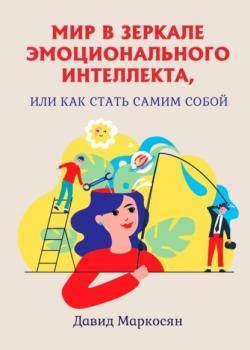 Мир взеркале эмоционального интеллекта, или Как стать самим собой (Давид Сергеевич Маркосян)