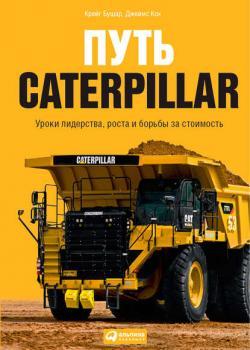 Путь Caterpillar. Уроки лидерства, роста и борьбы за стоимость (Крейг Бушар)