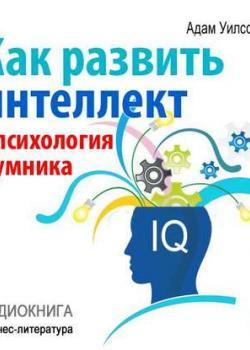 Аудиокнига Как развить интеллект: психология умника (Адам Уилсон)