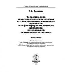 Теоретические и методологические основы исследования инновационных процессов в нефтеперерабатывающем комплексе региональной экономической системы (Олег Дельман)