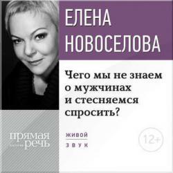 Аудиокнига Лекция «Чего мы не знаем о мужчинах и стесняемся спросить?» (Елена Новоселова)