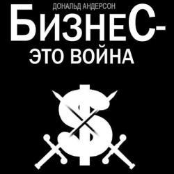 Бизнес – это война (Дональд Андерсон)