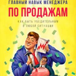 Главный навык менеджера по продажам. Как быть убедительным в любой ситуации (Илья Кусакин)