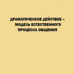 Драматическое действие – модель естественного прогресса общения (Л. Н. Иванская)