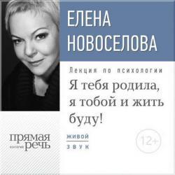 Аудиокнига Лекция «Я тебя родила, я тобой и жить буду!» (Елена Новоселова)
