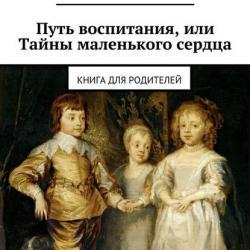 Путь воспитания, или Тайны маленького сердца (Анна Виневская)