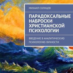 Парадоксальные наброски христианской психологии (Михаил Леонидович Солнцев)