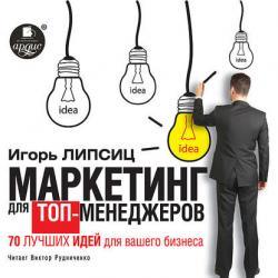 Аудиокнига Маркетинг для топ-менеджеров. 70 лучших идей для вашего бизнеса (Игорь Липсиц)