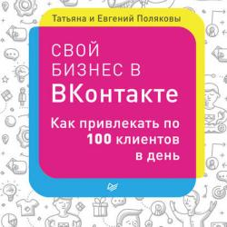 Свой бизнес в «ВКонтакте». Как привлекать по 100 клиентов в день (Евгений Поляков)