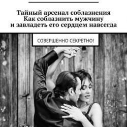 Тайный арсенал соблазнения. Как соблазнить мужчину изавладеть его сердцем навсегда. Совершенно секретно! (Лилия Зиновьева)