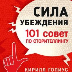Сила убеждения. 101 совет по сторителлингу (Кирилл Гопиус)
