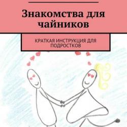Знакомства для чайников. Краткая инструкция для подростков (Полина Романовна Медведева)