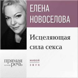 Аудиокнига Лекция «Исцеляющая сила секса» (Елена Новоселова)