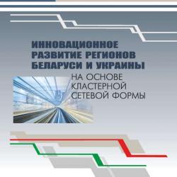 Инновационное развитие регионов Беларуси и Украины на основе кластерной сетевой формы (Коллектив авторов)