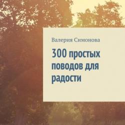 300 простых поводов для радости (Валерия Симонова)