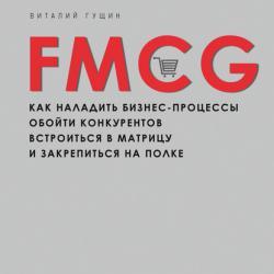 FMCG. Как наладить бизнес-процессы, обойти конкурентов, встроиться в матрицу и закрепиться на полке (Виталий Гущин)