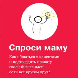 Спроси маму: Как общаться с клиентами и подтвердить правоту своей бизнес-идеи, если все кругом врут? (Роберт Фитцпатрик)