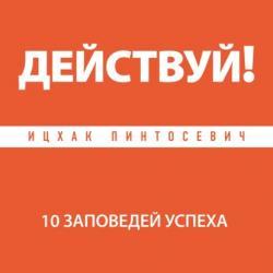 Аудиокнига Действуй! 10 заповедей успеха (Ицхак Пинтосевич)