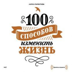 Аудиокнига 100 способов изменить жизнь. Часть первая (Лариса Парфентьева)