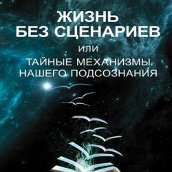 Жизнь без сценариев, или Тайные механизмы нашего подсознания - скачать книгу