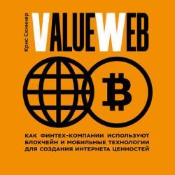 ValueWeb. Как финтех-компании используют блокчейн и мобильные технологии для создания интернета ценностей (Крис Скиннер)
