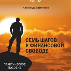 Семь шагов к финансовой свободе (Александр Евстегнеев)
