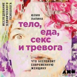 Аудиокнига Тело, еда, секс и тревога: Что беспокоит современную женщину. Исследование клинического психолога (Юлия Лапина)