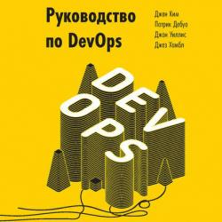 Руководство по DevOps. Как добиться гибкости, надежности и безопасности мирового уровня в технологических компаниях (Джез Хамбл)