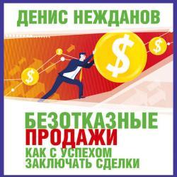 Аудиокнига Безотказные продажи: как с успехом заключать сделки (Денис Нежданов)