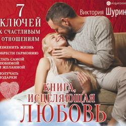 Аудиокнига Книга, исцеляющая любовь. 7 ключей к счастливым отношениям (Виктория Шурина)