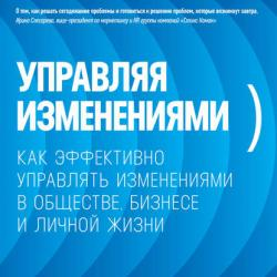 Управляя изменениями. Как эффективно управлять изменениями в обществе, бизнесе и личной жизни (Ицхак Адизес)