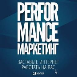 Аудиокнига Performance-маркетинг: заставьте интернет работать на вас (Григорий Загребельный)