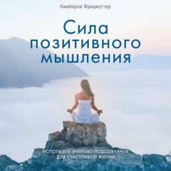 Аудиокнига Сила позитивного мышления. Используй энергию подсознания для счастливой жизни (Кимберли Фридмуттер)