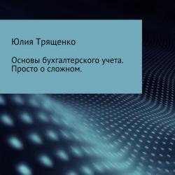 Основы бухгалтерского учета. Просто о сложном (Юлия Трященко)