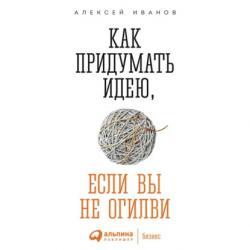 Аудиокнига Как придумать идею, если вы не Огилви (Алексей Иванов)