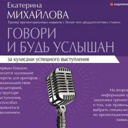 Аудиокнига Говори и будь услышан. За кулисами успешного выступления (Екатерина Львовна Михайлова)