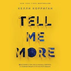 Аудиокнига Tell me more. 12 историй о том, как я училась говорить о сложных вещах и что из этого вышло (Келли Корриган)