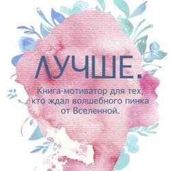 Обзор на книгу Ольги Савельевой «Лучше. Книга-мотиватор для тех, кто ждал волшебного пинка от Вселенной» - скачать книгу