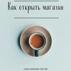 Как открыть магазин (Сергей Сластников)