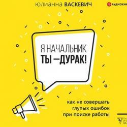 Аудиокнига Я начальник, ты – дурак. Как не совершать глупых ошибок при поиске работы (Юлианна Васкевич)