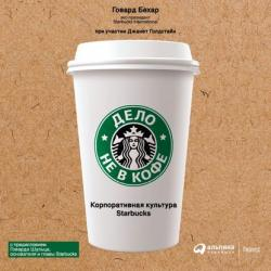 Аудиокнига Дело не в кофе: Корпоративная культура Starbucks (Говард Бехар)