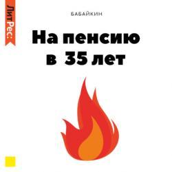 Аудиокнига На пенсию в 35 лет (Бабайкин)