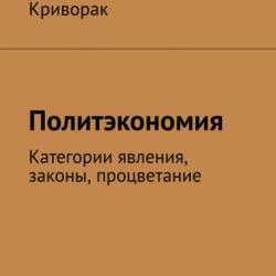Политэкономия. Категории явления, законы, процветание (Андрей Дмитриевич Криворак)