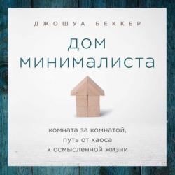 Аудиокнига Дом минималиста. Комната за комнатой, путь от хаоса к осмысленной жизни (Джошуа Беккер)
