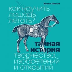 Аудиокнига Как научить лошадь летать? Тайная история творчества, изобретений и открытий (Кевин Эштон)